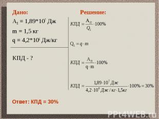 Дано: АП = 1,89*107 Дж m = 1,5 кгq = 4,2*106 Дж/кгКПД - ?Решение:Ответ: КПД = 30