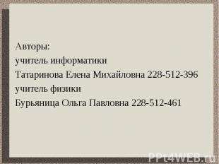 Авторы: учитель информатики Татаринова Елена Михайловна 228-512-396учитель физик