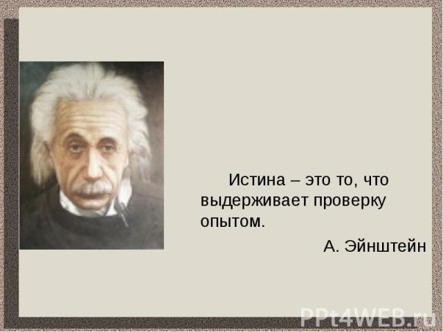 Истина – это то, что выдерживает проверку опытом.А. Эйнштейн