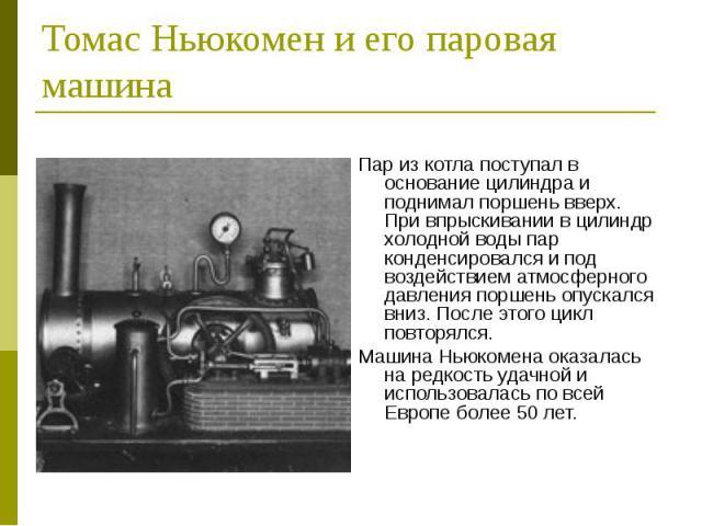 Томас Ньюкомен и его паровая машина Пар из котла поступал в основание цилиндра и поднимал поршень вверх. При впрыскивании в цилиндр холодной воды пар конденсировался и под воздействием атмосферного давления поршень опускался вниз. После этого цикл п…