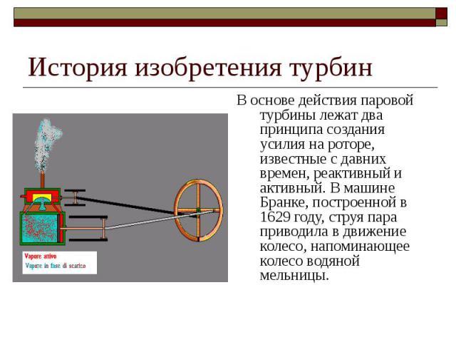 История изобретения турбин В основе действия паровой турбины лежат два принципа создания усилия на роторе, известные с давних времен, реактивный и активный. В машине Бранке, построенной в 1629 году, струя пара приводила в движение колесо, напоминающ…
