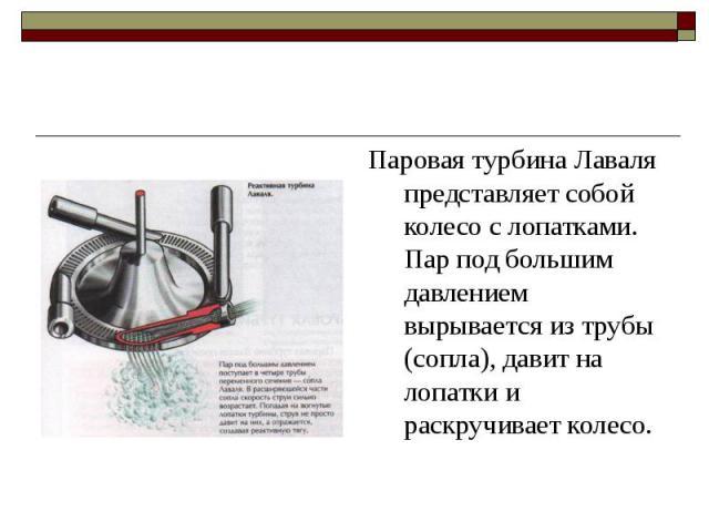 Паровая турбина Лаваля представляет собой колесо с лопатками. Пар под большим давлением вырывается из трубы (сопла), давит на лопатки и раскручивает колесо.