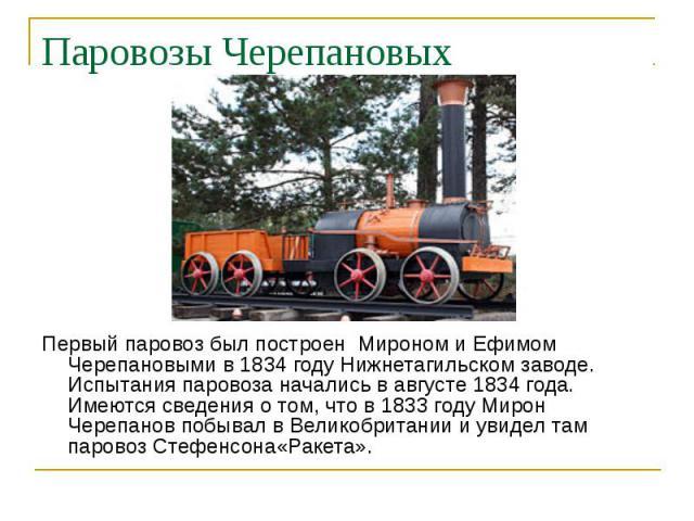 Паровозы Черепановых Первый паровоз был построен Мироном и Ефимом Черепановыми в 1834 году Нижнетагильском заводе. Испытания паровоза начались в августе 1834 года. Имеются сведения о том, что в 1833 году Мирон Черепанов побывал в Великобритании и ув…