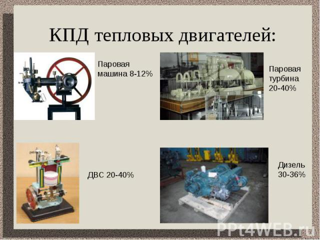 КПД тепловых двигателей: Паровая машина 8-12%Паровая турбина 20-40%ДВС 20-40%Дизель 30-36%