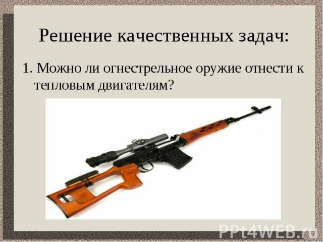 Решение качественных задач: 1. Можно ли огнестрельное оружие отнести к тепловым двигателям?