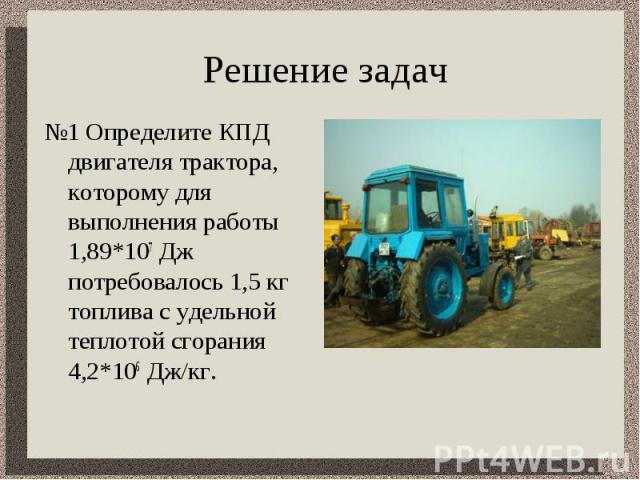 Решение задач №1 Определите КПД двигателя трактора, которому для выполнения работы 1,89*107 Дж потребовалось 1,5 кг топлива с удельной теплотой сгорания 4,2*106 Дж/кг.