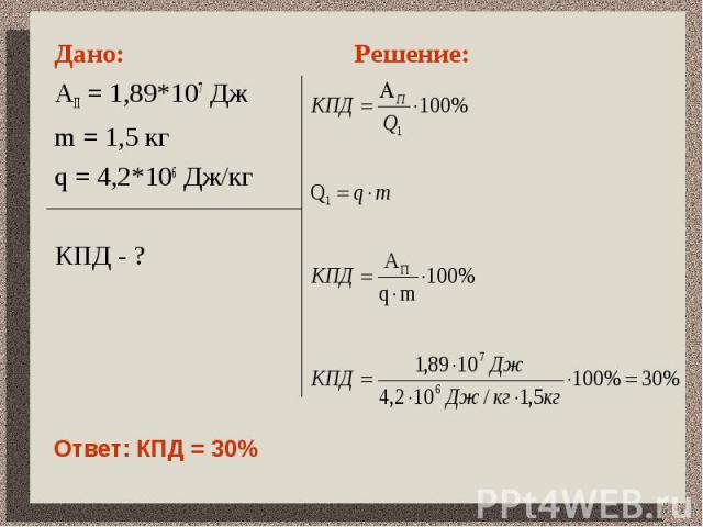 Дано: АП = 1,89*107 Дж m = 1,5 кгq = 4,2*106 Дж/кгКПД - ?Решение:Ответ: КПД = 30%