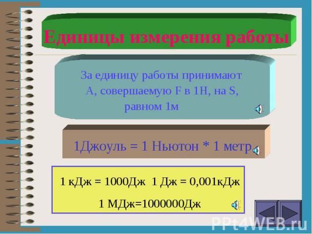 Единицы измерения работы За единицу работы принимают А, совершаемую F в 1Н, на S, равном 1м1Джоуль = 1 Ньютон * 1 метр