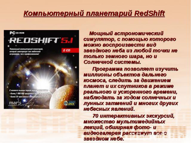 Компьютерный планетарий RedShift Мощный астрономический симулятор, с помощью которого можно воспроизвести вид звездного неба из любой точки не только земного шара, но и Солнечной системы. Программа позволяет изучить миллионы объектов дальнего космос…