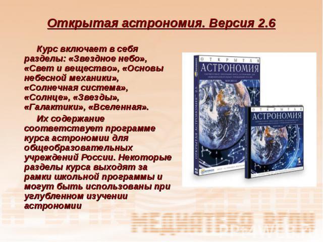 Открытая астрономия. Версия 2.6 Курс включает в себя разделы: «Звездное небо», «Свет и вещество», «Основы небесной механики», «Солнечная система», «Солнце», «Звезды», «Галактики», «Вселенная». Их содержание соответствует программе курса астрономии д…