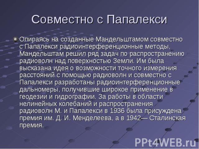 Совместно с Папалекси Опираясь на созданные Мандельштамом совместно с Папалекси радиоинтерференционные методы, Мандельштам решил ряд задач по распространению радиоволн над поверхностью Земли. Им была высказана идея о возможности точного измерения ра…