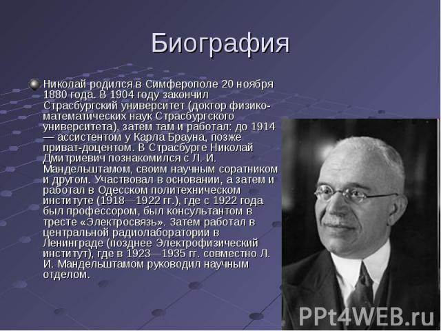 Биография Николай родился в Симферополе 20 ноября 1880 года. В 1904 году закончил Страсбургский университет (доктор физико-математических наук Страсбургского университета), затем там и работал: до 1914 — ассистентом у Карла Брауна, позже приват-доце…