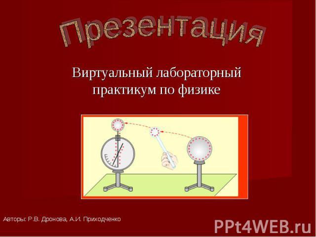 Презентация Виртуальный лабораторный практикум по физикеАвторы: Р.В. Дронова, А.И. Приходченко