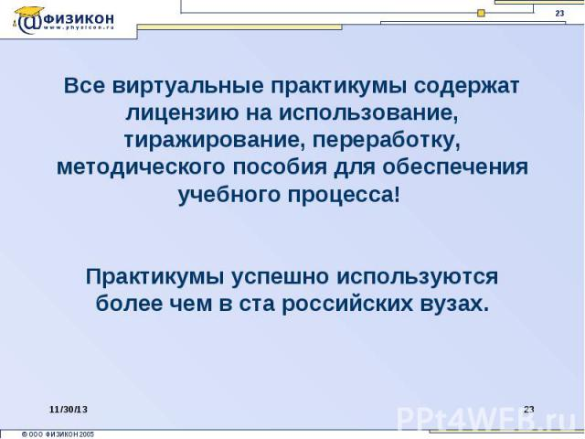 Все виртуальные практикумы содержат лицензию на использование, тиражирование, переработку, методического пособия для обеспечения учебного процесса! Практикумы успешно используются более чем в ста российских вузах.