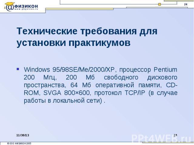 Технические требования для установки практикумов Windows 95/98SE/Me/2000/XP, процессор Pentium 200 Мгц, 200 Мб свободного дискового пространства, 64 Мб оперативной памяти, CD-ROM, SVGA 800×600, протокол TCP/IP (в случае работы в локальной сети) .