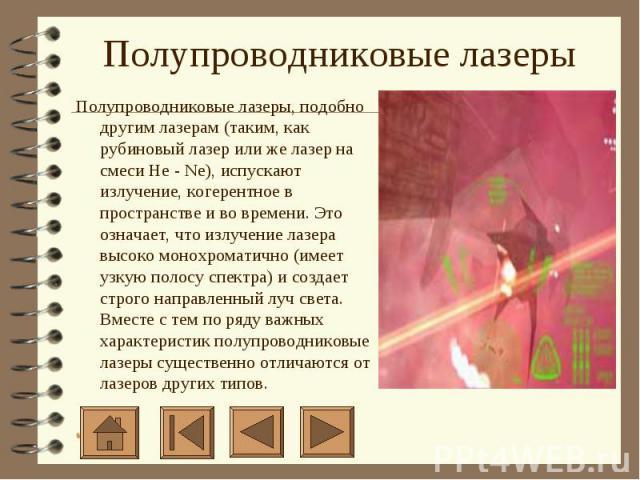 Полупроводниковые лазеры Полупроводниковые лазеры, подобно другим лазерам (таким, как рубиновый лазер или же лазер на смеси He - Ne), испускают излучение, когерентное в пространстве и во времени. Это означает, что излучение лазера высоко монохромати…