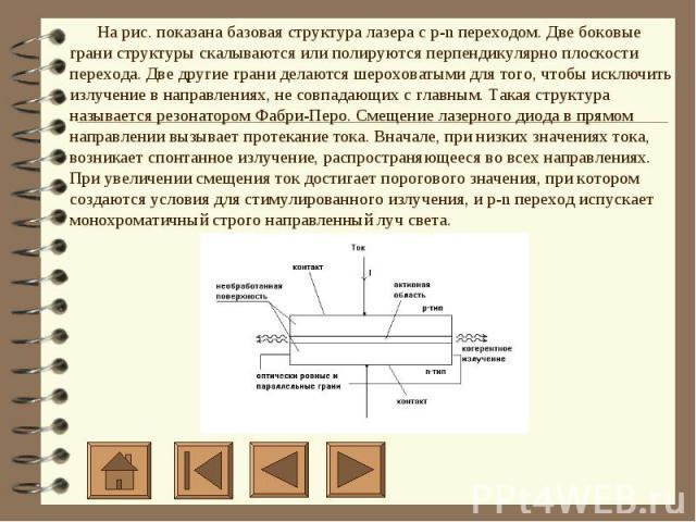 На рис. показана базовая структура лазера с p-n переходом. Две боковые грани структуры скалываются или полируются перпендикулярно плоскости перехода. Две другие грани делаются шероховатыми для того, чтобы исключить излучение в направлениях, не…