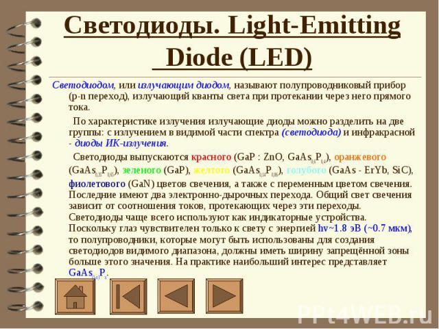 Светодиоды. Light-Emitting Diode (LED) Светодиодом, или излучающим диодом, называют полупроводниковый прибор (p-n переход), излучающий кванты света при протекании через него прямого тока.    По характеристике излучения излучающие диоды можно раз…