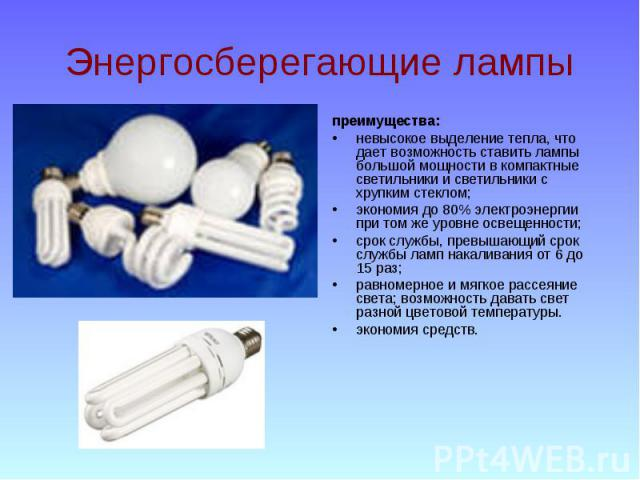 Энергосберегающие лампы преимущества: невысокое выделение тепла, что дает возможность ставить лампы большой мощности в компактные светильники и светильники с хрупким стеклом; экономия до 80% электроэнергии при том же уровне освещенности; срок службы…