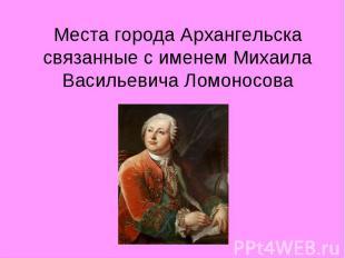 Места города Архангельска связанные с именем Михаила Васильевича Ломоносова