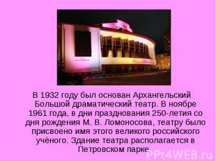 В 1932 году был основан Архангельский Большой драматический театр. В ноябре 1961