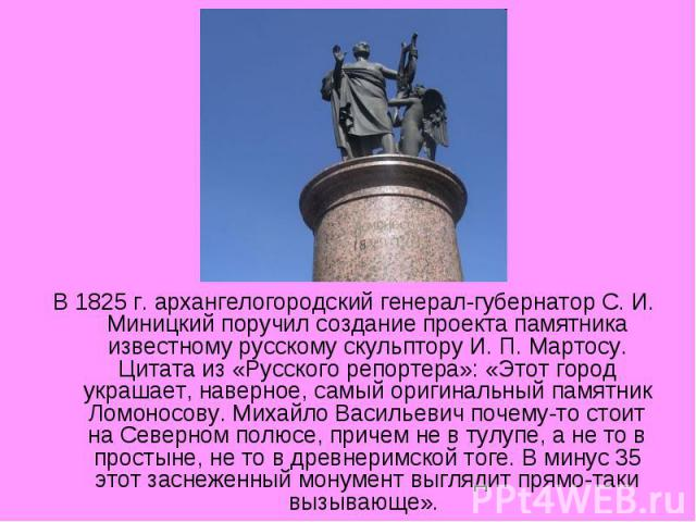 В 1825 г. архангелогородский генерал-губернатор С. И. Миницкий поручил создание проекта памятника известному русскому скульптору И. П. Мартосу. Цитата из «Русского репортера»: «Этот город украшает, наверное, самый оригинальный памятник Ломоносову. М…