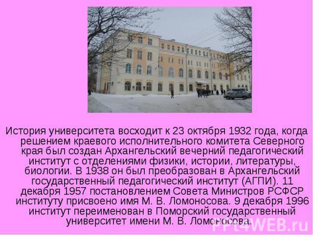 История университета восходит к 23 октября 1932 года, когда решением краевого исполнительного комитета Северного края был создан Архангельский вечерний педагогический институт с отделениями физики, истории, литературы, биологии. В 1938 он был преобр…