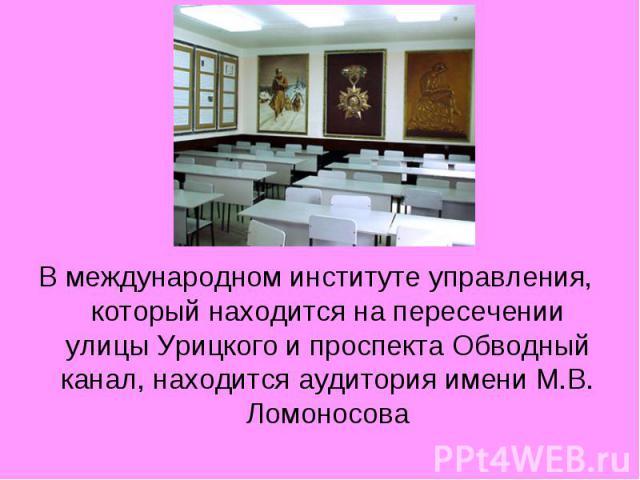 В международном институте управления, который находится на пересечении улицы Урицкого и проспекта Обводный канал, находится аудитория имени М.В. Ломоносова