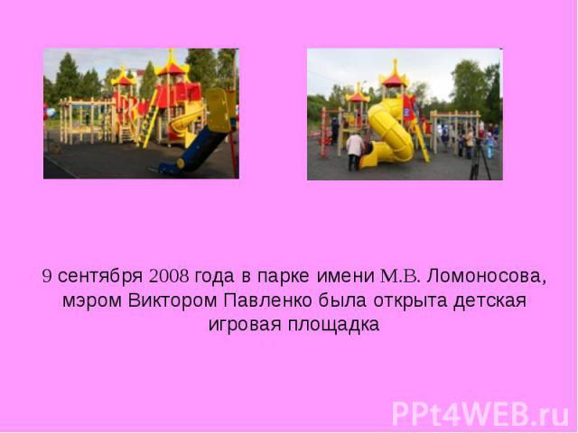 9 сентября 2008 года в парке имени М.В. Ломоносова, мэром Виктором Павленко была открыта детская игровая площадка
