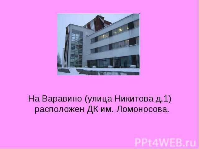 На Варавино (улица Никитова д.1) расположен ДК им. Ломоносова.