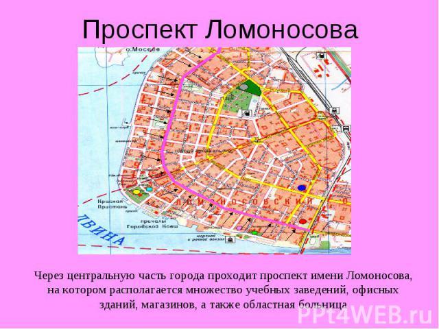 Проспект Ломоносова Через центральную часть города проходит проспект имени Ломоносова, на котором располагается множество учебных заведений, офисных зданий, магазинов, а также областная больница