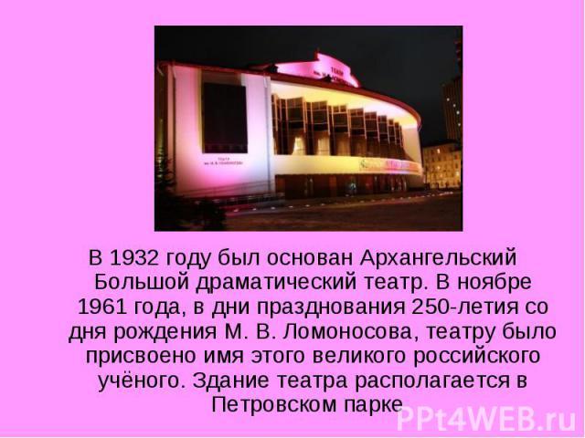 В 1932 году был основан Архангельский Большой драматический театр. В ноябре 1961 года, в дни празднования 250-летия со дня рождения М.В.Ломоносова, театру было присвоено имя этого великого российского учёного. Здание театра располагается в Петровс…