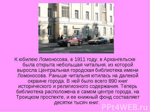 К юбилею Ломоносова, в 1911 году, в Архангельске была открыта небольшая читальня, из которой выросла Центральная городская библиотека имени Ломоносова. Раньше читальня ютилась на далекой окраине города. В ней было всего 890 книг исторического и рели…