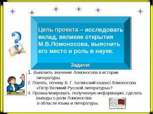 Цель проекта – исследовать вклад, великие открытия М.В.Ломоносова, выяснить его