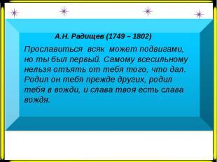 А.Н. Радищев (1749 – 1802) Прославиться всяк может подвигами, но ты был первый.