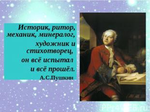 Историк, ритор, механик, минералог,художник и cтихотворец, он всё испытал и всё