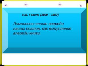 Н.В. Гоголь (1809 – 1852) Ломоносов стоит впереди наших поэтов, как вступление в