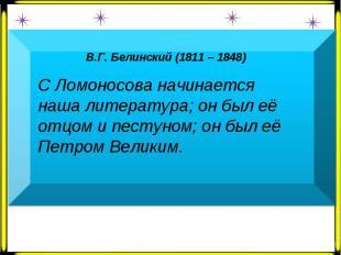 В.Г. Белинский (1811 – 1848) С Ломоносова начинается наша литература; он был её