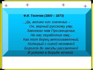 Ф.И. Тютчев (1803 – 1873) …Да, велико его значенье – Он, верный русскому уму, За