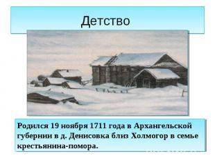 Детство Родился 19 ноября 1711 года в Архангельской губернии в д. Денисовка близ
