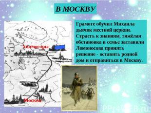 В МОСКВУ Грамоте обучил Михаила дьячок местной церкви. Страсть к знаниям, тяжёла