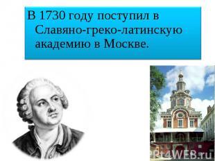 В 1730 году поступил в Славяно-греко-латинскую академию в Москве.