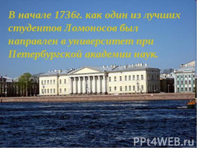 В начале 1736г. как один из лучших студентов Ломоносов был направлен в университет при Петербургской академии наук.