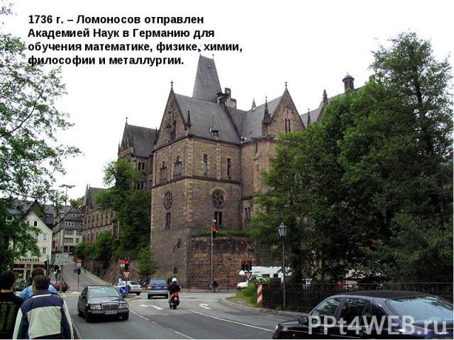 1736 г. – Ломоносов отправлен Академией Наук в Германию для обучения математике, физике, химии, философии и металлургии.