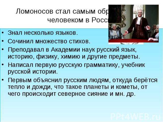 Ломоносов стал самым образованным человеком в России Знал несколько языков.Сочинил множество стихов.Преподавал в Академии наук русский язык, историю, физику, химию и другие предметы.Написал первую русскую грамматику, учебник русской истории.Первым о…