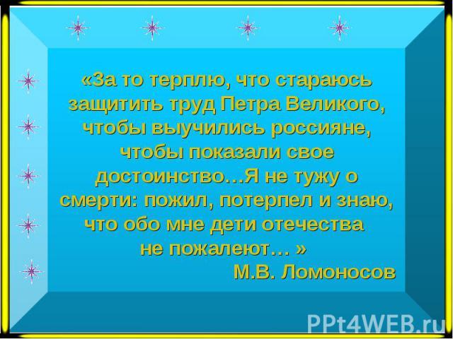 «За то терплю, что стараюсь защитить труд Петра Великого, чтобы выучились россияне, чтобы показали свое достоинство…Я не тужу о смерти: пожил, потерпел и знаю, что обо мне дети отечества не пожалеют… » М.В. Ломоносов
