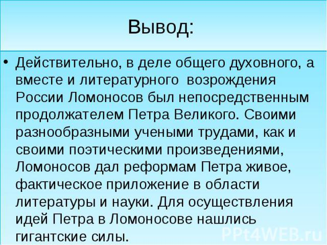 Вывод: Действительно, в деле общего духовного, а вместе и литературного возрождения России Ломоносов был непосредственным продолжателем Петра Великого. Своими разнообразными учеными трудами, как и своими поэтическими произведениями, Ломоносов дал ре…