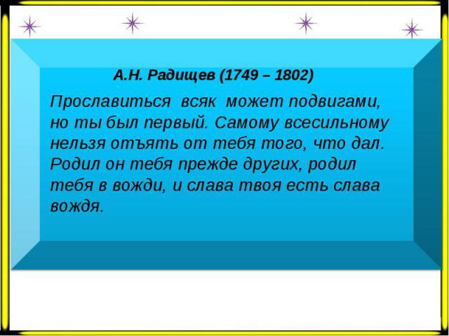 А.Н. Радищев (1749 – 1802) Прославиться всяк может подвигами, но ты был первый. Самому всесильному нельзя отъять от тебя того, что дал. Родил он тебя прежде других, родил тебя в вожди, и слава твоя есть слава вождя.