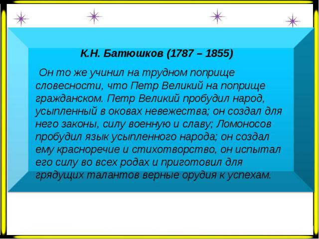 К.Н. Батюшков (1787 – 1855) Он то же учинил на трудном поприще словесности, что Петр Великий на поприще гражданском. Петр Великий пробудил народ, усыпленный в оковах невежества; он создал для него законы, силу военную и славу; Ломоносов пробудил язы…