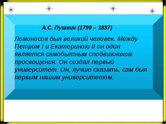 А.С. Пушкин (1799 – 1837) Ломоносов был великий человек. Между Петром Ι и Екатериною ΙΙ он один является самобытным сподвижником просвещения. Он создал первый университет. Он, лучше сказать, сам был первым нашим университетом.